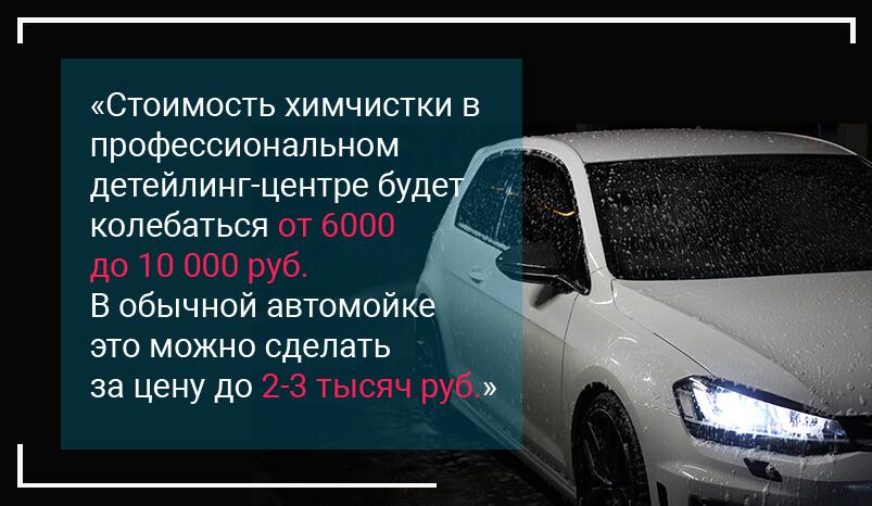 Цитата: Стоимость химчистки в профессиональном детейлинг-центре будет колебаться от 6000 до 10 000 руб. В обычной автомойке это можно сделать за цену до 2-3 тысяч руб.